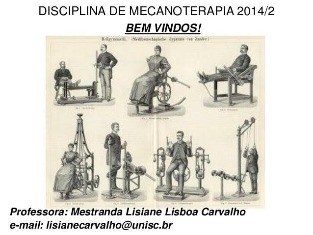 DISCIPLINA DE MECANOTERAPIA 2014/2 BEM VINDOS! Professora: Mestranda Lisiane Lisboa Carvalho e-mail: lisianecarvalho@unisc...