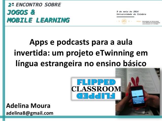 Adelina Moura adelina8@gmail.com Apps e podcasts para a aula invertida: um projeto eTwinning em língua estrangeira no ensi...