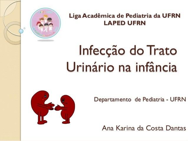 Liga Acadêmica de Pediatria da UFRN LAPED UFRN  Infecção do Trato Urinário na infância Departamento de Pediatria - UFRN  A...