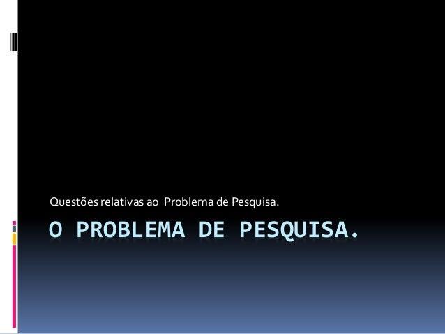 O PROBLEMA DE PESQUISA. Questões relativas ao Problema de Pesquisa.