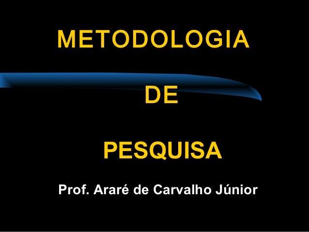 METODOLOGIAMETODOLOGIA DEDE PESQUISAPESQUISA Prof. Araré de Carvalho Júnior