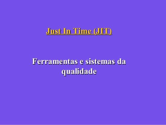 Just In Time (JIT)Just In Time (JIT) Ferramentas e sistemas daFerramentas e sistemas da qualidadequalidade