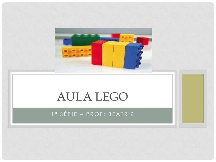 AULA LEGO 1ª SÉRIE – PROF: BEATRIZ