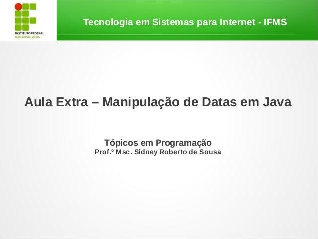 Tecnologia em Sistemas para Internet - IFMSAula Extra – Manipulação de Datas em Java             Tópicos em Programação   ...