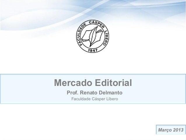 Mercado Editorial  Prof. Renato Delmanto   Faculdade Cásper Líbero                             Março 2013                 ...