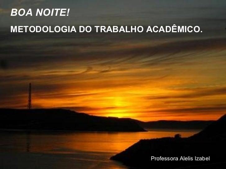 BOA NOITE! METODOLOGIA DO TRABALHO ACADÊMICO. Professora Alelis Izabel