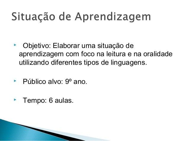  Objetivo:Elaborar uma situação deaprendizagem com foco na leitura e na oralidadeutilizando diferentes tipos de lingua...
