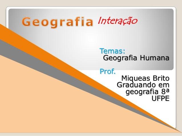 Temas: Geografia Humana Prof. Miqueas Brito Graduando em geografia 8ª UFPE Interação