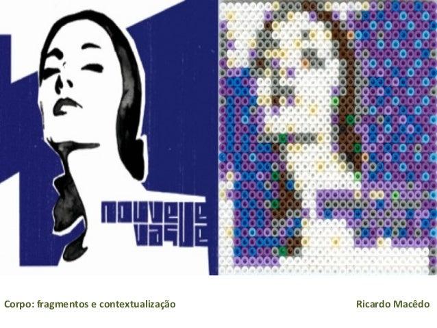 Corpo: fragmentos e contextualização Ricardo Macêdo