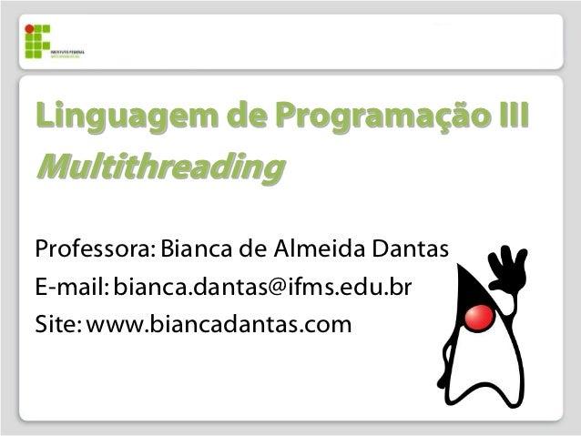 Linguagem de Programação IIIMultithreadingProfessora: Bianca de Almeida DantasE-mail: bianca.dantas@ifms.edu.brSite: www.b...