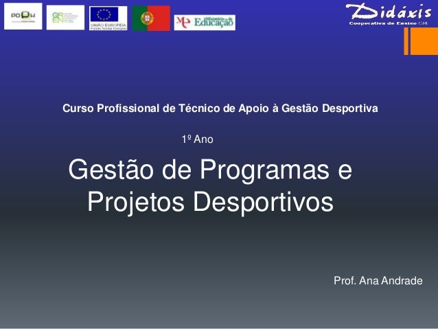Curso Profissional de Técnico de Apoio à Gestão Desportiva                     1º Ano Gestão de Programas e  Projetos Desp...