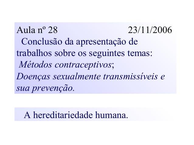 Aula nº 28 23/11/2006 Conclusão da apresentação de trabalhos sobre os seguintes temas: Métodos contraceptivos; Doenças sex...