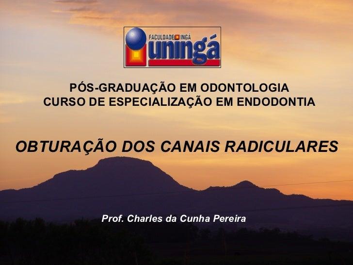 PÓS-GRADUAÇÃO EM ODONTOLOGIA CURSO DE ESPECIALIZAÇÃO EM ENDODONTIA OBTURAÇÃO DOS CANAIS RADICULARES Prof. Charles da Cunha...