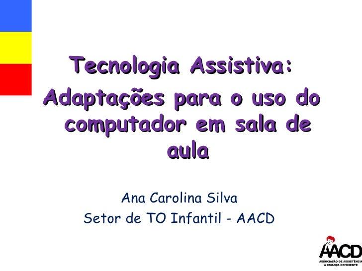 Ana Carolina Silva Setor de TO Infantil - AACD Tecnologia Assistiva: Adaptações para o uso do computador em sala de aula