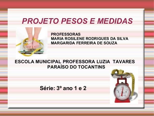 PROJETO PESOS E MEDIDAS            PROFESSORAS            MARIA ROSILENE RODRIGUES DA SILVA            MARGARIDA FERREIRA ...