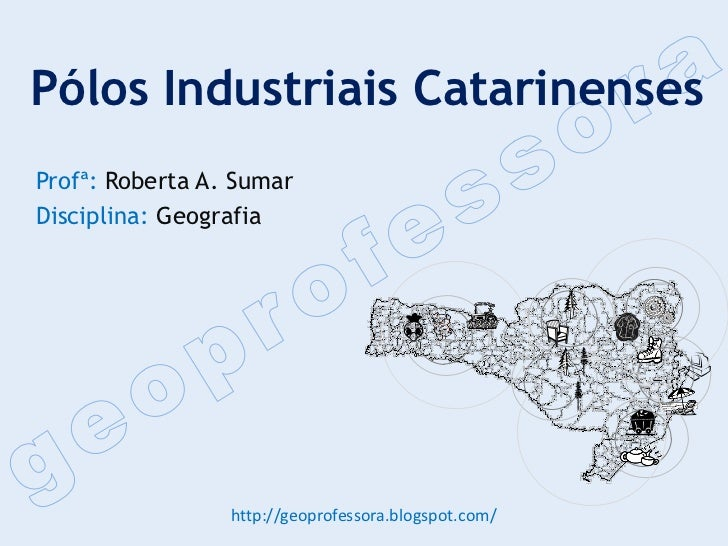 Pólos Industriais CatarinensesProfª: Roberta A. SumarDisciplina: Geografia                 http://geoprofessora.blogspot.c...