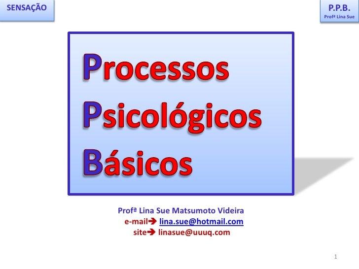 P.P.B.<br />Profª Lina Sue<br />SENSAÇÃO<br /> Processos<br /> Psicológicos<br /> Básicos<br />PPB<br />Profª Lina Sue Mat...