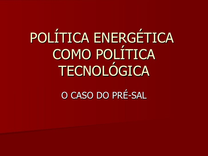 POLÍTICA ENERGÉTICA   COMO POLÍTICA    TECNOLÓGICA    O CASO DO PRÉ-SAL
