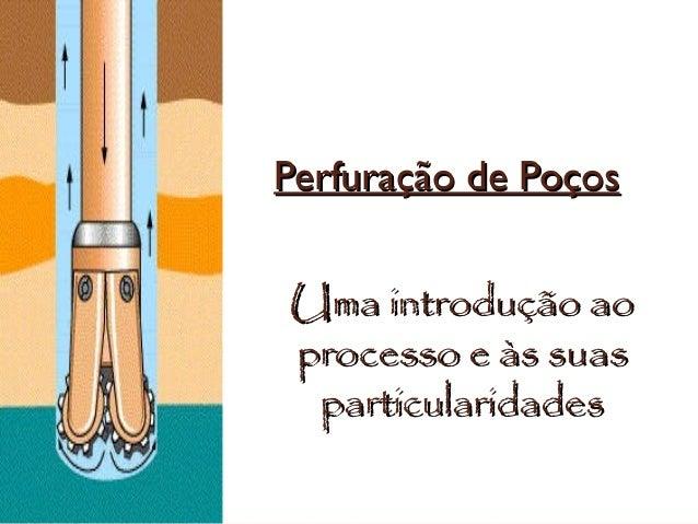 Perfuração de PoçosPerfuração de Poços Uma introdução aoUma introdução ao processo e às suasprocesso e às suas particulari...