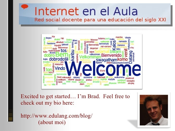 Excited to get started… I'm Brad. Feel free tocheck out my bio here:http://www.edulang.com/blog/        (about moi)