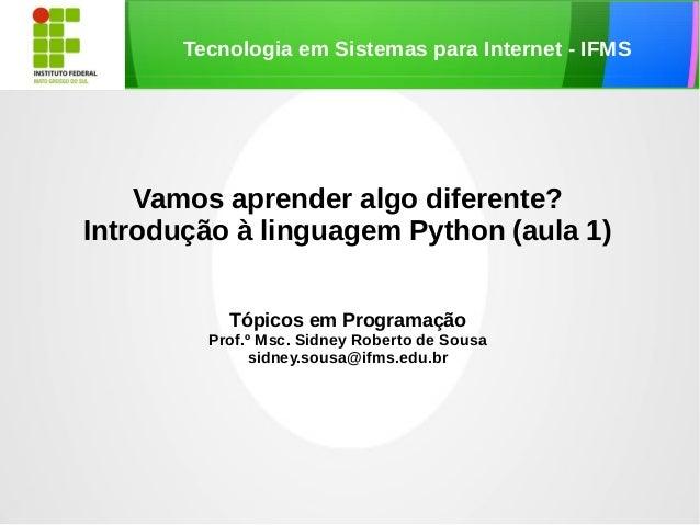 Tecnologia em Sistemas para Internet - IFMSVamos aprender algo diferente?Introdução à linguagem Python (aula 1)Tópicos em ...