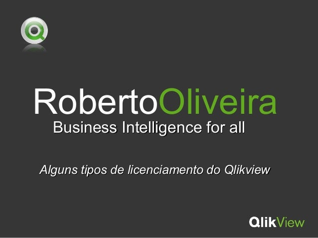 RobertoOliveira Business Intelligence for allBusiness Intelligence for all Alguns tipos de licenciamento do QlikviewAlguns...