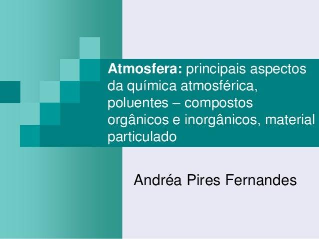 Atmosfera: principais aspectosda química atmosférica,poluentes – compostosorgânicos e inorgânicos, materialparticulado    ...