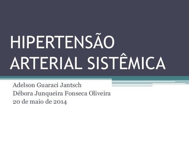 HIPERTENSÃO ARTERIAL SISTÊMICA Adelson Guaraci Jantsch Débora Junqueira Fonseca Oliveira 20 de maio de 2014