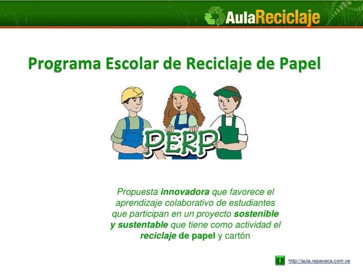 Programa Escolar de Reciclaje de Papel            Propuesta innovadora que favorece el           aprendizaje colaborativo ...