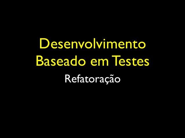 Desenvolvimento Baseado em Testes Refatoração