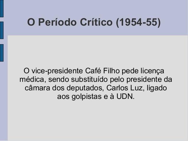 O Período Crítico (1954-55) O vice-presidente Café Filho pede licença médica, sendo substituído pelo presidente da câmara ...