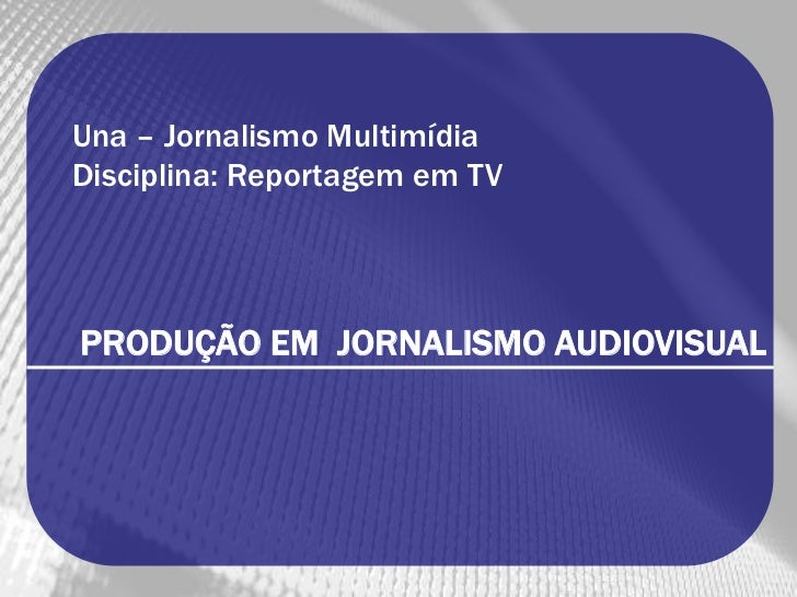 Una – Jornalismo MultimídiaDisciplina: Reportagem em TVPRODUÇÃO EM JORNALISMO AUDIOVISUAL