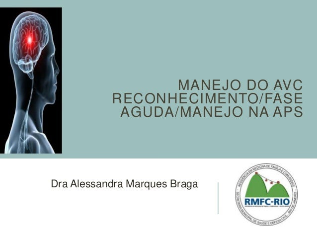 MANEJO DO AVC  RECONHECIMENTO/FASE  AGUDA/MANEJO NA APS  Dra Alessandra Marques Braga