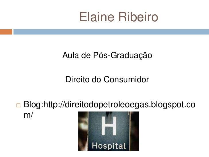 Elaine Ribeiro              Aula de Pós-Graduação              Direito do Consumidor   Blog:http://direitodopetroleoegas....