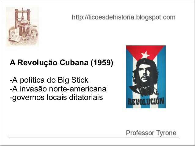 A Revolução Cubana (1959)-A política do Big Stick-A invasão norte-americana-governos locais ditatoriais