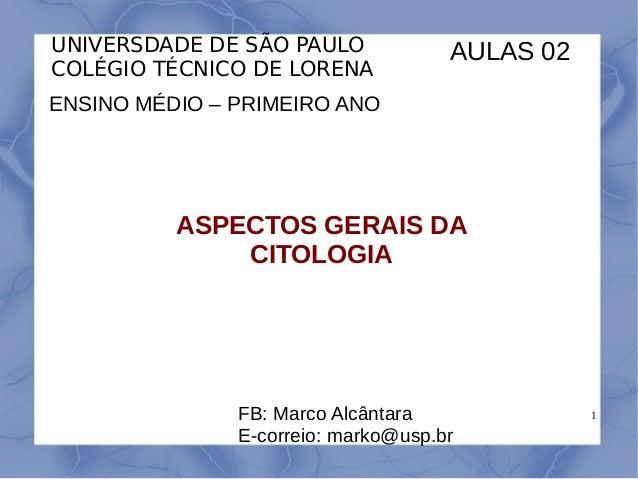 1 UNIVERSDADE DE SÃO PAULO COLÉGIO TÉCNICO DE LORENA ENSINO MÉDIO – PRIMEIRO ANO ASPECTOS GERAIS DA CITOLOGIA FB: Marco Al...