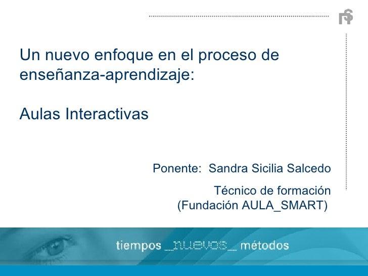 Un nuevo enfoque en el proceso de enseñanza-aprendizaje: Aulas Interactivas Ponente:  Sandra Sicilia Salcedo Técnico de fo...