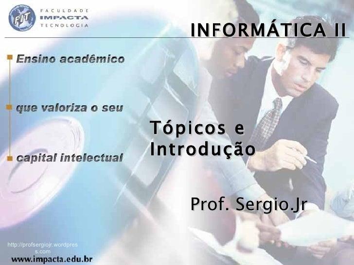 INFORMÁTICA II Tópicos e Introdução Prof. Sergio.Jr http://profsergiojr.wordpress.com Prof. Sergio.Jr