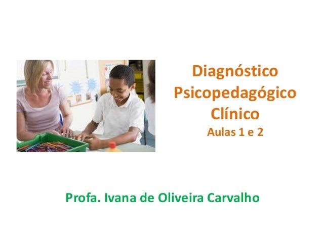 Diagnóstico Psicopedagógico ClínicoAulas 1 e 2 - Prª Ivana Carvalho de Oliveira
