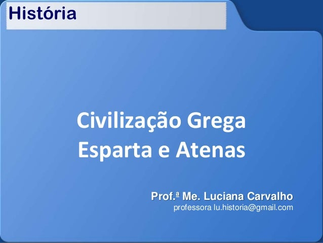 História  Civilização Grega Esparta e Atenas Prof.ª Me. Luciana Carvalho professora lu.historia@gmail.com