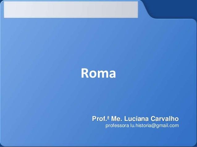 Roma Prof.ª Me. Luciana Carvalho professora lu.historia@gmail.com