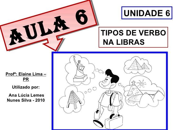 Aula 6 TIPOS DE VERBO NA LIBRAS UNIDADE 6 Profª: Elaine Lima – PR Utilizado por: Ana Lúcia Lemes Nunes Silva - 2010