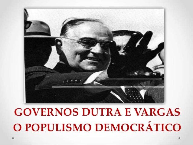 GOVERNOS DUTRA E VARGAS O POPULISMO DEMOCRÁTICO