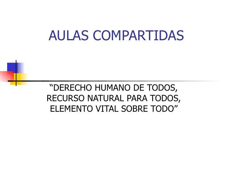 "AULAS COMPARTIDAS "" DERECHO HUMANO DE TODOS, RECURSO NATURAL PARA TODOS, ELEMENTO VITAL SOBRE TODO"""