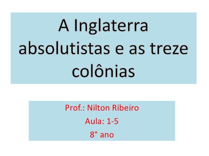 A Inglaterra absolutistas e as treze colônias<br />Prof.: Nilton Ribeiro<br />Aula: 1-5<br />8° ano<br />