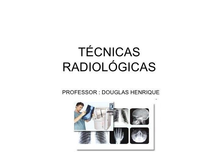 TÉCNICASRADIOLÓGICASPROFESSOR : DOUGLAS HENRIQUE