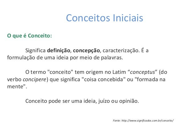 Conceitos Iniciais O que é Conceito: Significadefinição,concepção, caracterização. É a formulação de uma ideia por meio ...