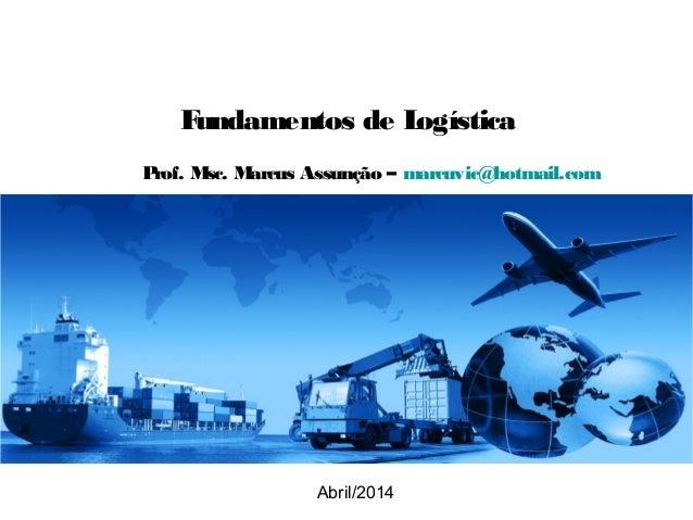 Fundamentos de Logística Abril/2014 Prof. Msc. Marcus Assunção – marcuvic@hotmail.com