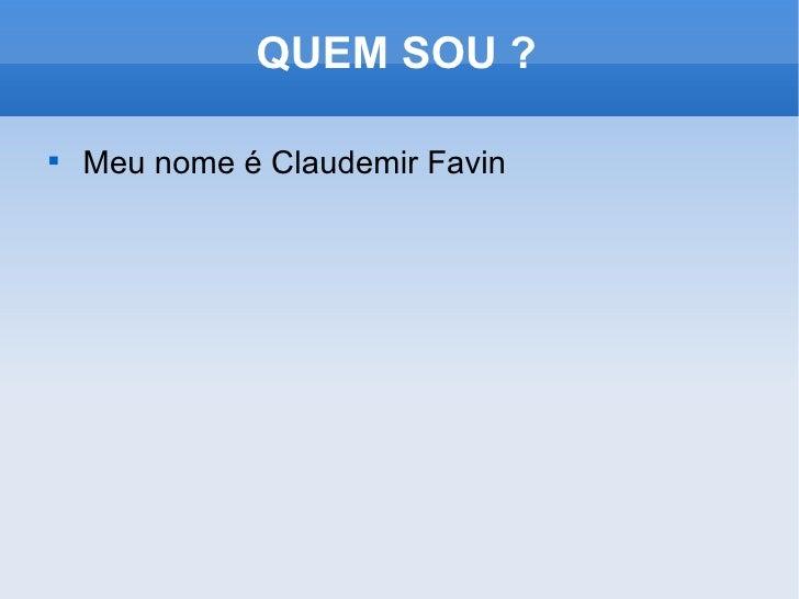 QUEM SOU ? <ul><li>Meu nome é Claudemir Favin </li></ul>