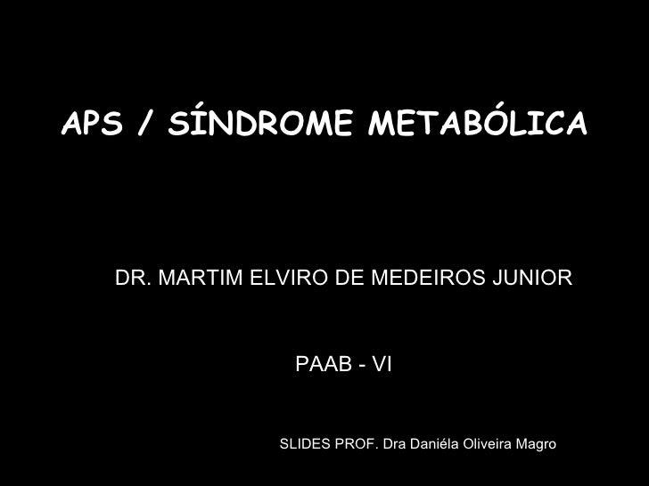 APS / SÍNDROME METABÓLICA DR. MARTIM ELVIRO DE MEDEIROS JUNIOR PAAB - VI SLIDES PROF. Dra Daniéla Oliveira Magro